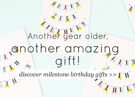 Another year, another amazing gift - discover milestone birthday gifts >>